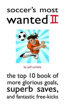 Soccer'S Most Wanted (TM) II: The Top 10 Book of More Glorious Goals, Superb Saves, and Fantastic Free-Kicks - Most Wanted (TM) (Paperback)