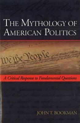 The Mythology of American Politics: A Critical Response to Fundamental Questions (Hardback)