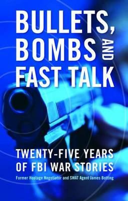Bullets, Bombs, and Fast Talk: Twenty-Five Years of FBI War Stories (Hardback)