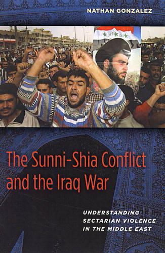 The Sunni-Shia Conflict and the Iraq War: Understanding Sectarian Violence in the Middle East (Hardback)