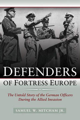 Defenders of Fortress Europe: The Untold Story of the German Officers During the Allied Invasion (Hardback)