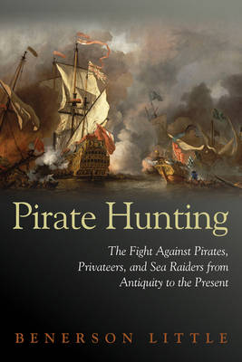 Pirate Hunting: The Fight Against Pirates, Privateers, and Sea Raiders from Antiquity to the Present (Hardback)