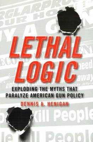 Lethal Logic: Exploding the Myths That Paralyze American Gun Policy (Hardback)