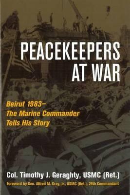 Peacekeepers at War: Beirut 1983-the Marine Commander Tells His Story (Hardback)