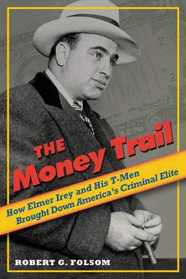 The Money Trail: How Elmer Irey and His T-Men Brought Down America's Criminal Elite (Hardback)