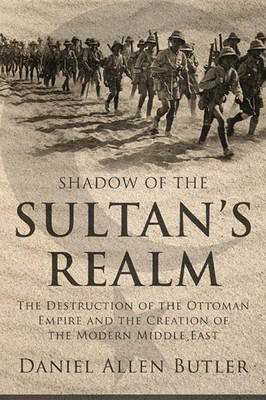 Shadow of the Sultan's Realm: The Destruction of the Ottoman Empire and the Creation of the Modern Middle East (Hardback)