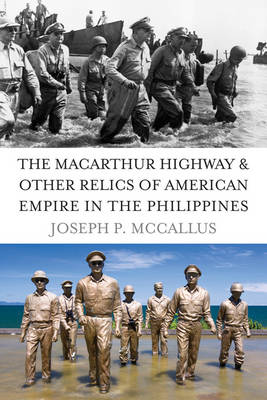 The Macarthur Highway and Other Relics of American Empire in the Philippines (Hardback)