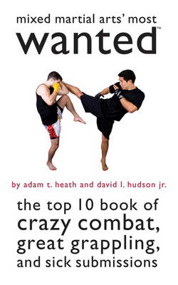 Mixed Martial Arts' Most Wanted (TM): The Top 10 Book of Crazy Combat, Great Grappling, and Sick Submissions - Most Wanted (TM) (Paperback)