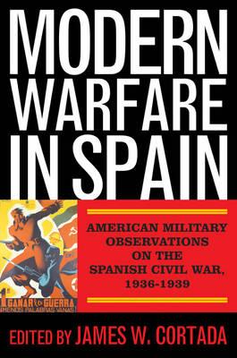 Modern Warfare in Spain: American Military Observations on the Spanish Civil War, 1936-1939 (Hardback)