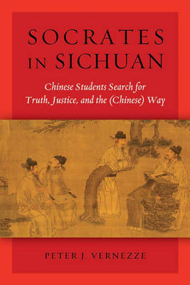 Socrates in Sichuan: Chinese Students Search for Truth, Justice, and the (Chinese) Way (Hardback)