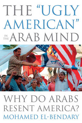 "The ""Ugly American"" in the Arab Mind: Why Do Arabs Resent America? (Hardback)"