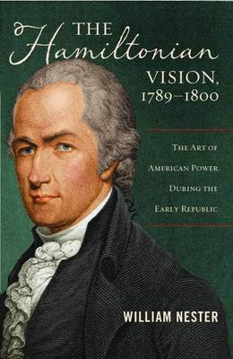 The Hamiltonian Vision, 1789-1800: The Art of American Power During the Early Republic (Hardback)