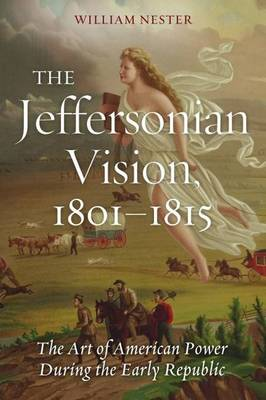 The Jeffersonian Vision, 1801-1815: The Art of American Power During the Early Republic - The Art of American Power During the Early Republic (Hardback)