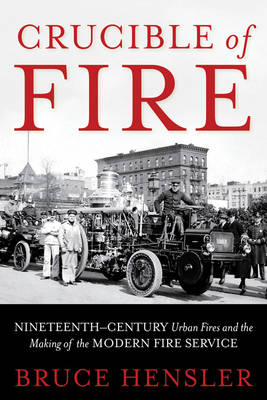 Crucible of Fire: Nineteenth-Century Urban Fires and the Making of the Modern Fire Service (Hardback)