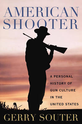 American Shooter: A Personal History of Gun Culture in the United States (Hardback)