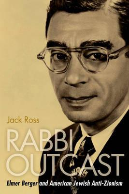 Rabbi Outcast: Elmer Berger and American Jewish Anti-Zionism (Hardback)