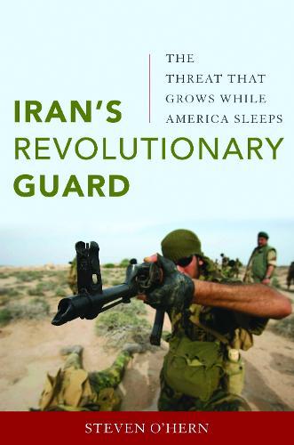 Iran'S Revolutionary Guard: The Threat That Grows While America Sleeps (Hardback)