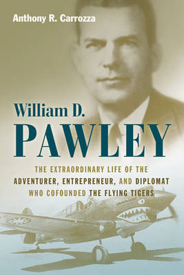 William D. Pawley: The Extraordinary Life of the Adventurer, Entrepreneur, and Diplomat Who Cofounded the Flying Tigers (Hardback)