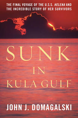 Sunk in Kula Gulf: The Final Voyage of the U. S. S. Helena and the Incredible Story of Her Survivors (Hardback)