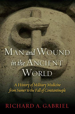 Man and Wound in the Ancient World: A History of Military Medicine from Sumer to the Fall of Constantinople (Hardback)