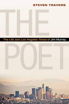 The Poet: The Life and Los Angeles Times of Jim Murray (Hardback)