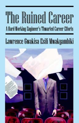 The Ruined Carreer: A Hard-Working Engineers Thwarted Career Efforts (Paperback)