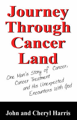 Journey Through Cancer Land: One Man's Story of Cancer, Cancer Treatment and His Unexpected Encounters with God (Paperback)