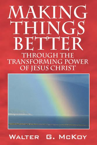 Making Things Better: Through the Transforming Power of Jesus Christ (Paperback)