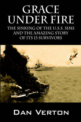Grace Under Fire: The Sinking of the U.S.S. Sims and the Amazing Story of Its 13 Survivors (Paperback)