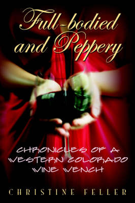 Full-Bodied and Peppery: Chronicles of a Western Colorado Wine Wench (Hardback)