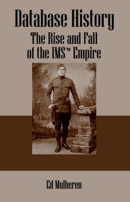 Database History: The Rise and Fall of the IMS (TM) Empire (Paperback)