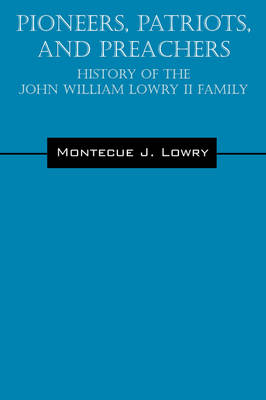 Pioneers, Patriots, and Preachers: History of the John William Lowry II Family (Paperback)