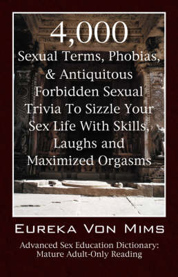 4,000 Sexual Terms, Phobias & Antiquitous Forbidden Sexual Trivia to Sizzle Your Sex Life with Skills, Laughs, and Maximized Orgasms! Advanced Sex Education Dictionary: Mature Adult-Only Reading (Paperback)