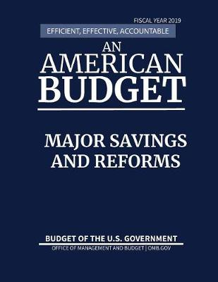 Major Savings and Reforms, Budget of the United States, Fiscal Year 2019: Efficient, Effective, Accountable An American Budget - Budget of the United States (Paperback)
