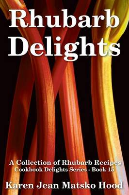 Rhubarb Delights Cookbook: A Collection of Rhubarb Recipes - Cookbook Delights 15 (Paperback)