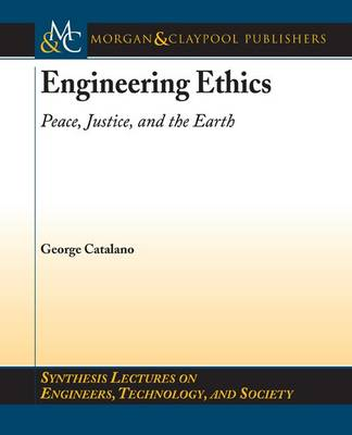 Engineering Ethics: Peace, Justice, and the Earth - Synthesis Lectures on Engineers, Technology, and Society (Paperback)