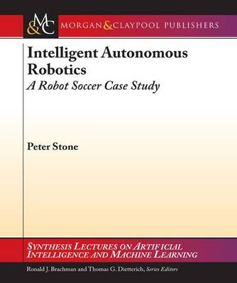 Intelligent Autonomous Robotics: A Robot Soccer Case Study - Synthesis Lectures on Artificial Intelligence and Machine Learning (Paperback)