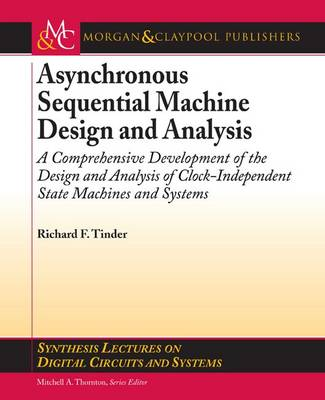 Asynchronous Sequential Machine Design and Analysis: A Comprehensive Development of the Design and Analysis of Clock-Independent State Machines and Systems - Synthesis Lectures on Digital Circuits and Systems (Paperback)