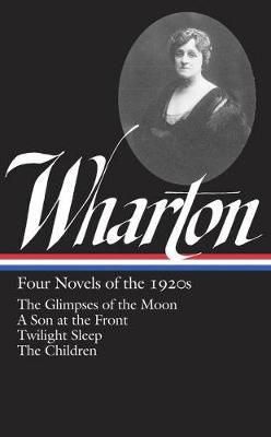 Edith Wharton: Four Novels Of The 1920s: The Glimpses of the Moon / A Son at the Front / Twilight Sleep / The Children (Hardback)
