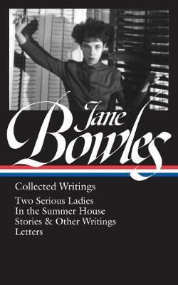 Jane Bowles: Collected Writings: Two Serious Ladies / in the Summer House / Stories & Other Writings / Letters (Hardback)