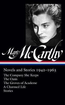 Mary Mccarthy: Novels & Stories 1942-1963: The Company She Keeps / The Oasis / The Groves of Academe / A Charmed Life (Hardback)