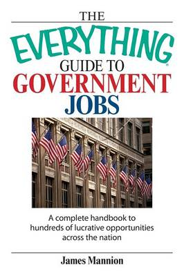 The Everything Guide to Government Jobs: A Complete Handbook to Hundreds of Lucrative Opportunities Across the Nation - Everything (School & Careers) (Paperback)