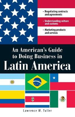An American's Guide to Doing Business in Latin America: Negotiating contracts and agreements.  Understanding culture and customs. Marketing products and services (Paperback)