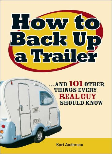 How to Back Up a Trailer: ...and 101 Other Things Every Real Guy Should Know (Paperback)