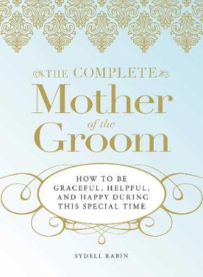 The Complete Mother of the Groom: How to be Graceful, Helpful and Happy During This Special Time (Paperback)