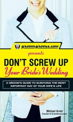 GroomGroove.com Presents Don't Screw Up Your Bride's Wedding: A Groom's Guide to Surviving the Most Important Day of Your Wife's Life (Paperback)