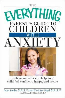 "The ""Everything"" Parent's Guide to Children with Anxiety: Professional Advice to Help Your Child Feel Confident, Happy, and Secure - Everything (Paperback)"