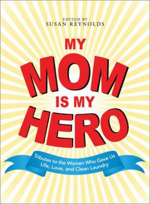 My Mom is My Hero: Tributes to the Women Who Gave Us Life, Love, and Clean Laundry (Paperback)