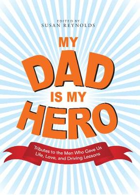 My Dad Is My Hero: Tributes to the Men Who Gave Us Life, Love, and Driving Lessons (Paperback)