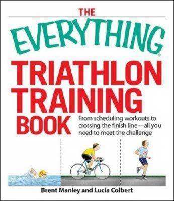 "The ""Everything"" Triathlon Training Book: Establish a Training Schedule and Train for the Most Rewarding Challenge of Your Life! - Everything (Paperback)"